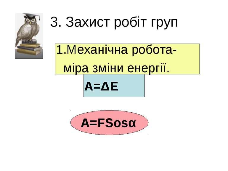 3. Захист робіт груп 1.Механічна робота- міра зміни енергії. А=ΔЕ А=FSosα