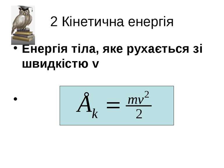 2 Кінетична енергія Енергія тіла, яке рухається зі швидкістю v