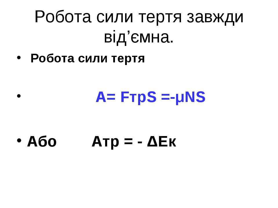 Робота сили тертя завжди від'ємна. Робота сили тертя А= FтрS =-μNS Або Атр = ...