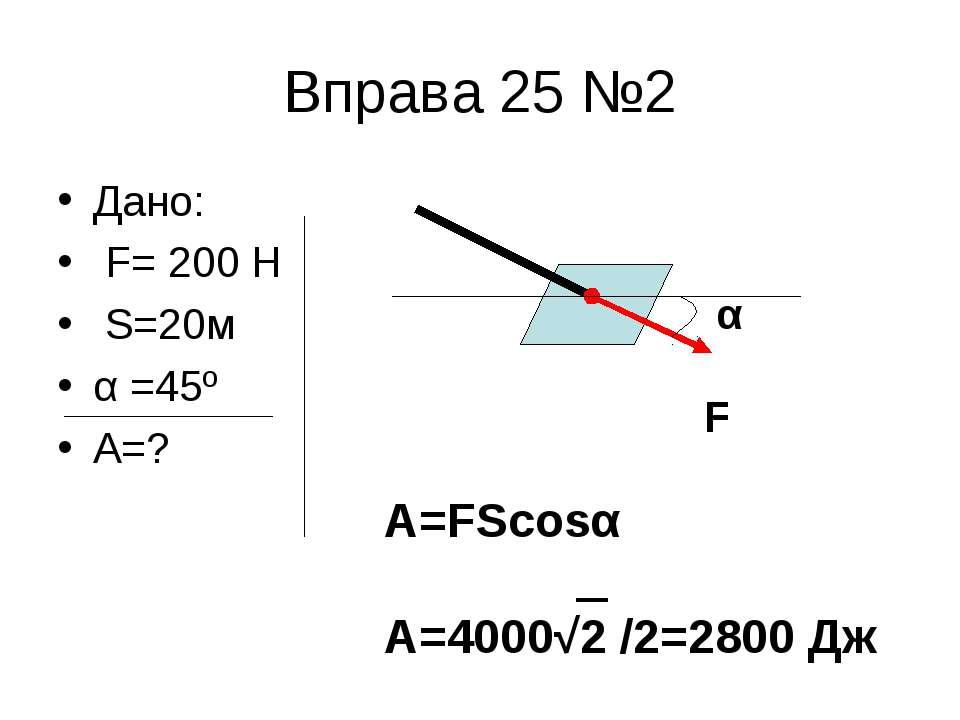 Вправа 25 №2 Дано: F= 200 H S=20м α =45º A=? α F A=FScosα A=4000√2 /2=2800 Дж