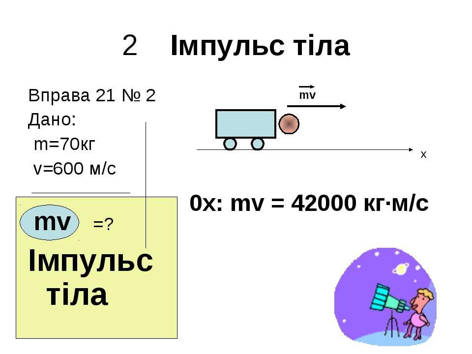2 Імпульс тіла Вправа 21 № 2 Дано: m=70кг v=600 м/с mv =? Імпульс тіла mv x 0...