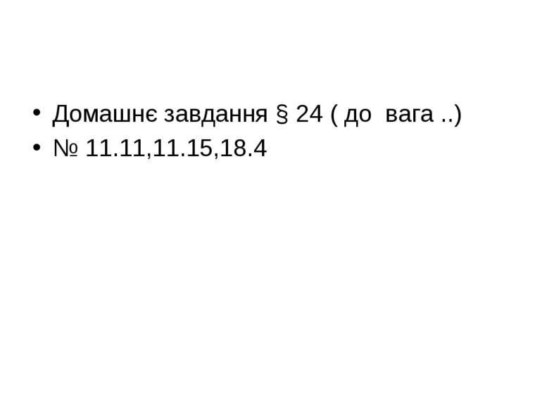 Домашнє завдання § 24 ( до вага ..) № 11.11,11.15,18.4