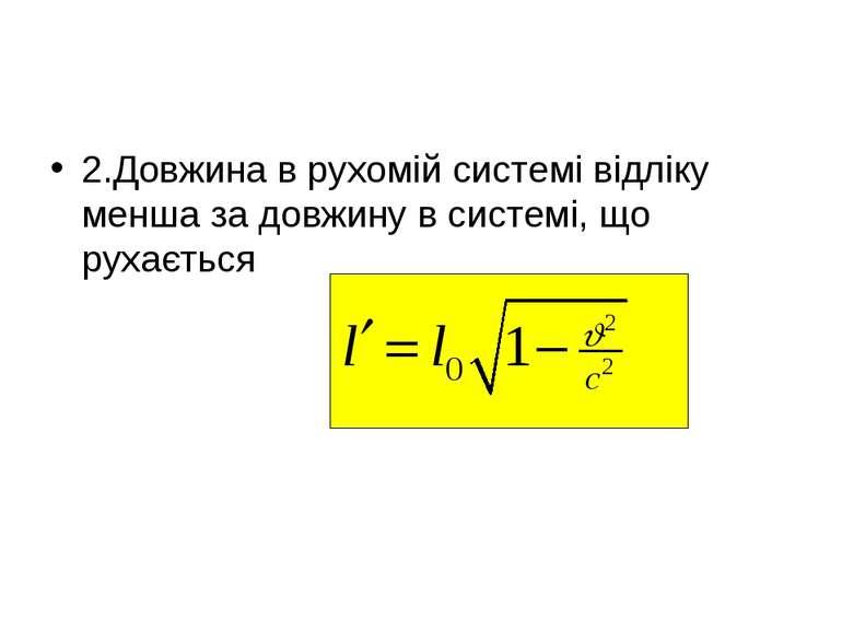 2.Довжина в рухомій системі відліку менша за довжину в системі, що рухається