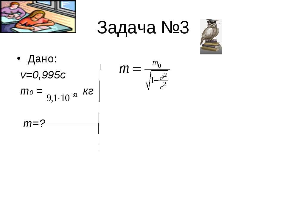 Задача №3 Дано: v=0,995c m0 = кг m=?