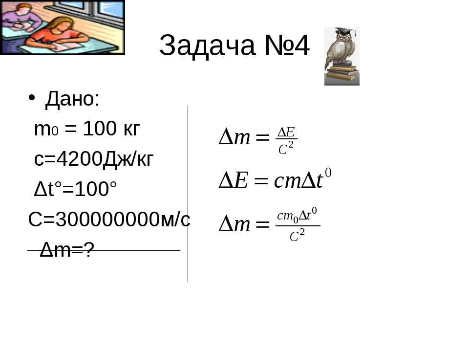 Задача №4 Дано: m0 = 100 кг с=4200Дж/кг Δt°=100° C=300000000м/с Δm=?