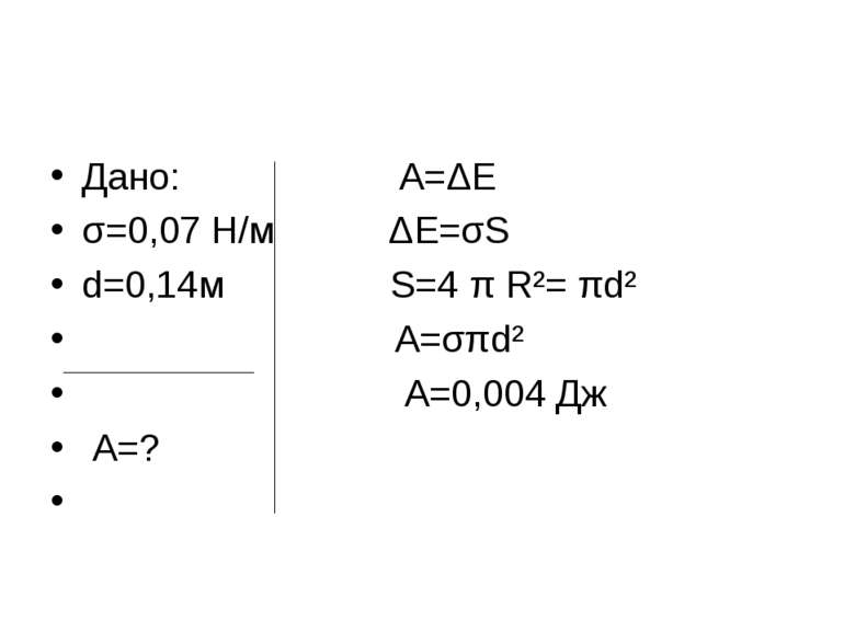 Дано: A=ΔE σ=0,07 Н/м ΔE=σS d=0,14м S=4 π R²= πd² A=σπd² А=0,004 Дж А=?