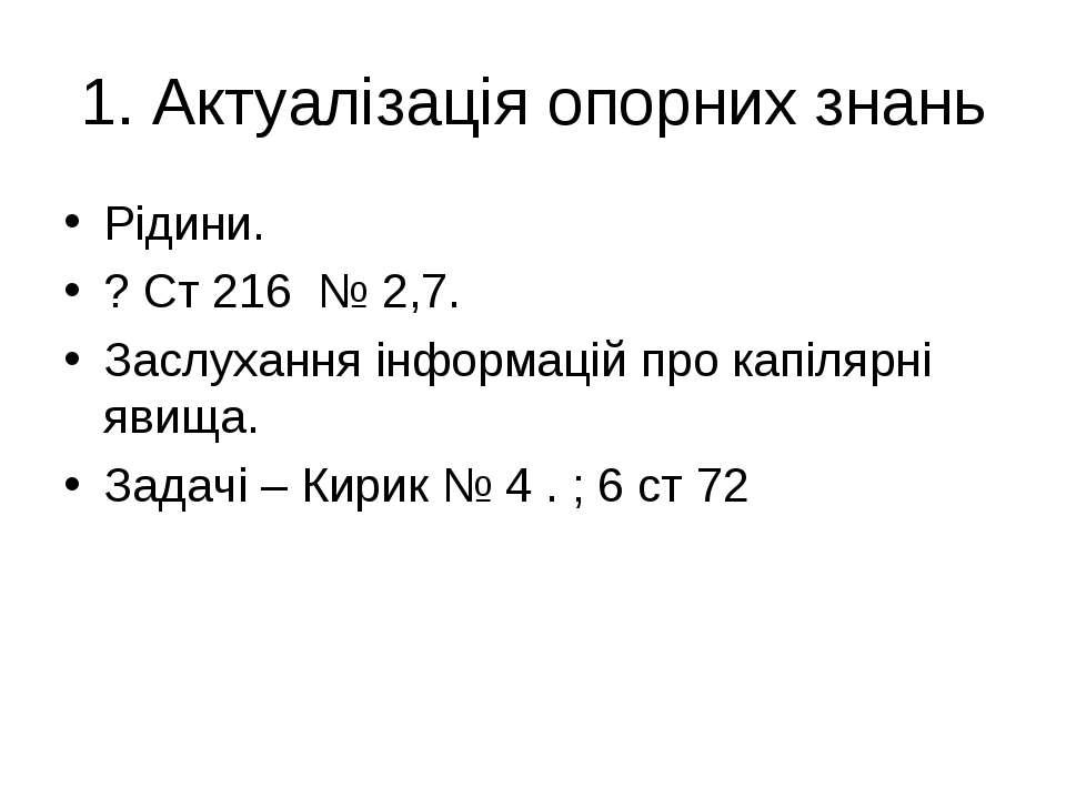1. Актуалізація опорних знань Рідини. ? Ст 216 № 2,7. Заслухання інформацій п...
