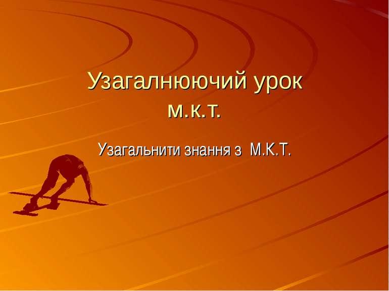 Узагалнюючий урок м.к.т. Узагальнити знання з М.К.Т.