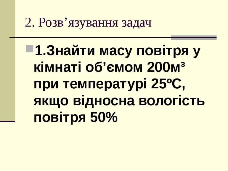 2. Розв'язування задач 1.Знайти масу повітря у кімнаті об'ємом 200м³ при темп...