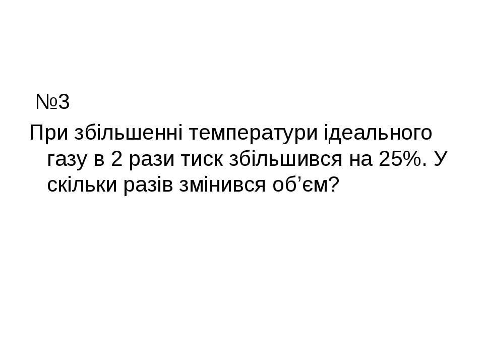 №3 При збільшенні температури ідеального газу в 2 рази тиск збільшився на 25%...