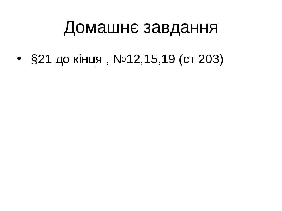 Домашнє завдання §21 до кінця , №12,15,19 (ст 203)