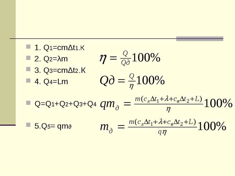 1. Q1=cmΔt1.К 2. Q2=λm 3. Q3=cmΔt2.К 4. Q4=Lm Q=Q1+Q2+Q3+Q4 5.Q5= qmд