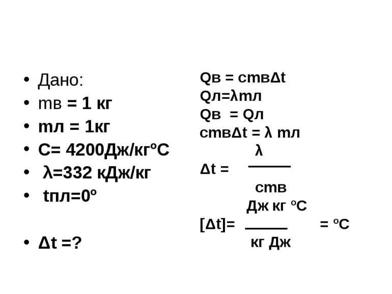 Дано: mв = 1 кг mл = 1кг C= 4200Дж/кгºС λ=332 кДж/кг tпл=0º Δt =? Qв = сmвΔt ...