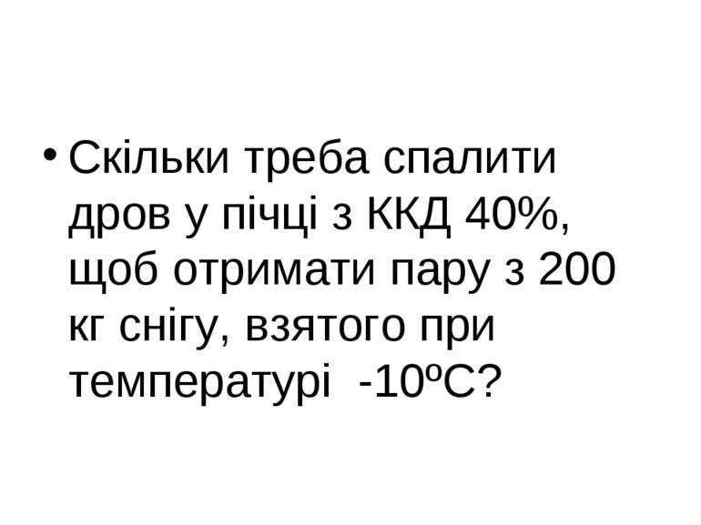 Скільки треба спалити дров у пічці з ККД 40%, щоб отримати пару з 200 кг сніг...