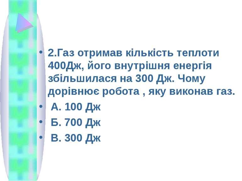 2.Газ отримав кількість теплоти 400Дж, його внутрішня енергія збільшилася на ...