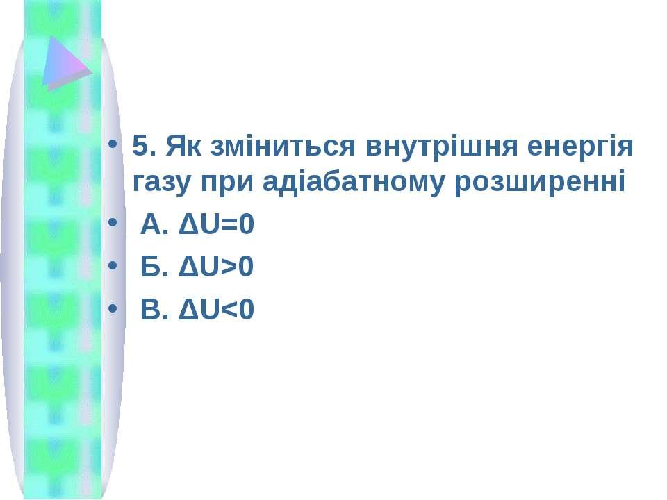 5. Як зміниться внутрішня енергія газу при адіабатному розширенні А. ΔU=0 Б. ...