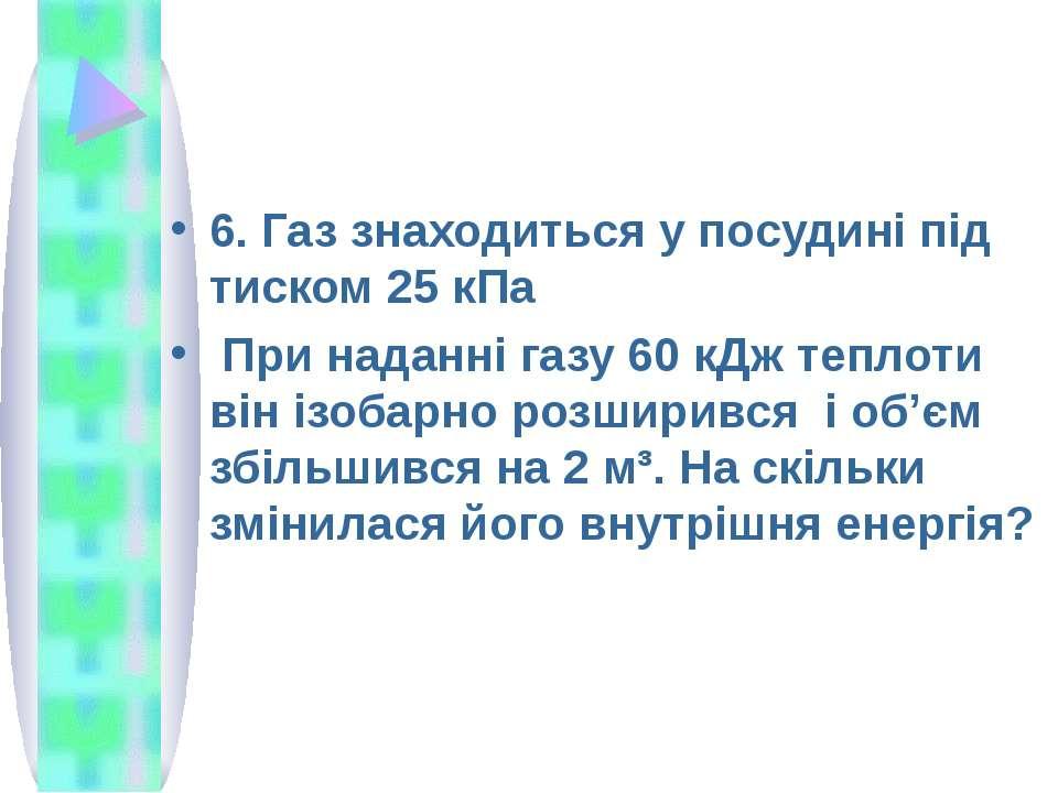 6. Газ знаходиться у посудині під тиском 25 кПа При наданні газу 60 кДж тепло...