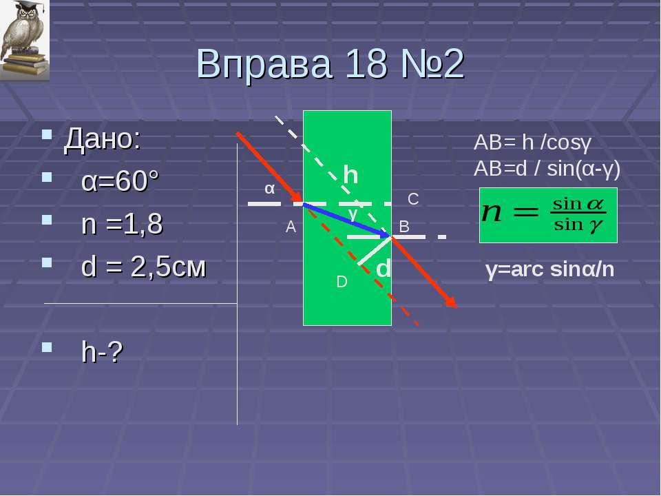 Вправа 18 №2 Дано: α=60° n =1,8 d = 2,5см h-? α γ d h A B C D AB= h /cosγ AB=...