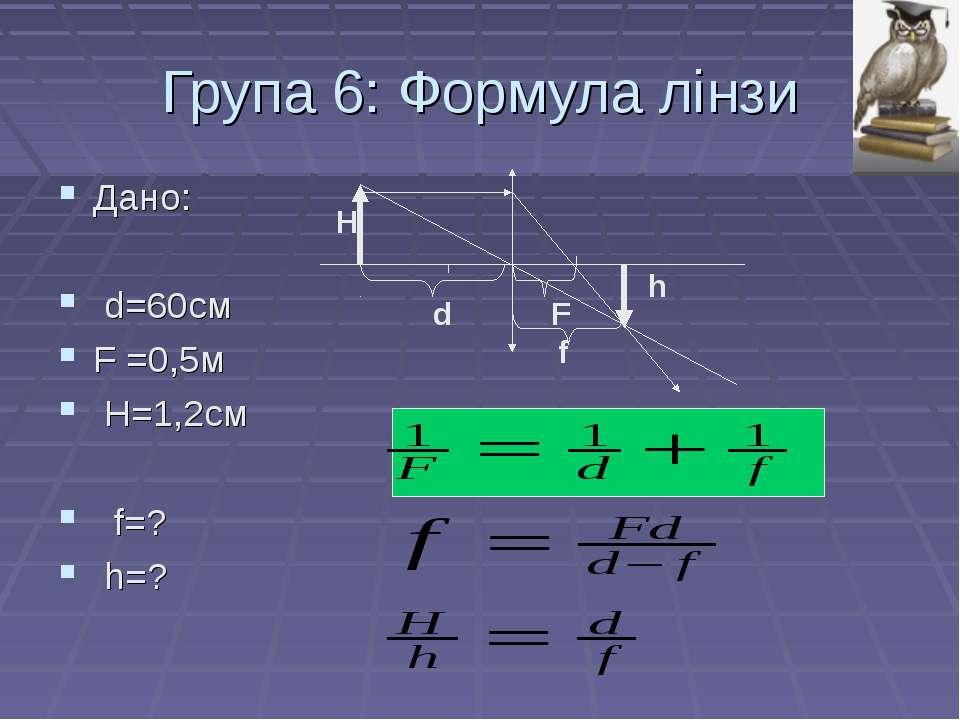 Група 6: Формула лінзи Дано: d=60см F =0,5м H=1,2см f=? h=? d F f H h