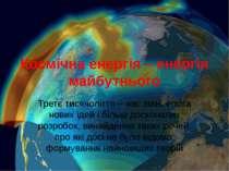 Космічна енергія – енергія майбутнього Третє тисячоліття – час змін, епоха но...