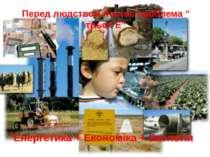 """Перед людством постає проблема """" трьох Е"""" Енергетика + Економіка + Екологія"""
