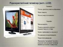 Рідкокристалічний телевізор (англ. LCD) Переваги: *Плоске, достатньо якісне з...