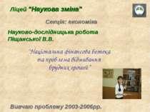 """Ліцей """"Наукова зміна"""" Секція: економіка Вивчаю проблему 2003-2006рр. Науково-..."""