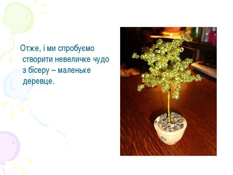 Отже, і ми спробуємо створити невеличке чудо з бісеру – маленьке деревце.