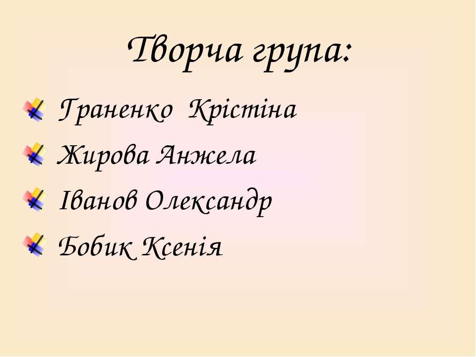 Творча група: Граненко Крістіна Жирова Анжела Іванов Олександр Бобик Ксенія