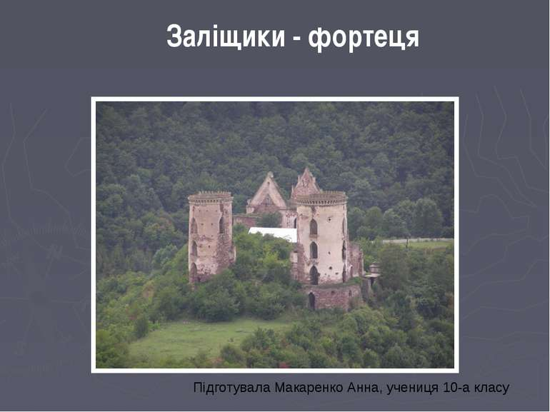 Заліщики - фортеця Підготувала Макаренко Анна, учениця 10-а класу