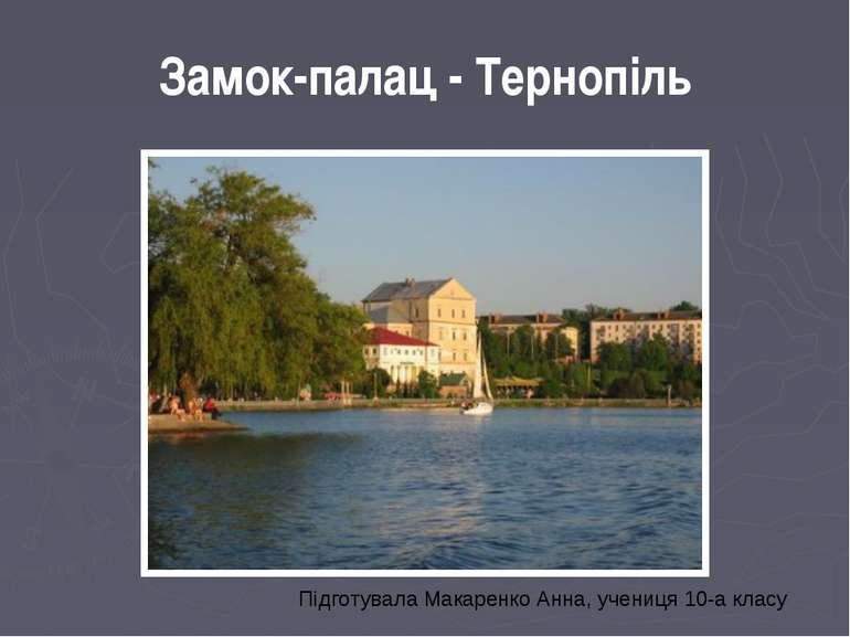 Замок-палац - Тернопіль Підготувала Макаренко Анна, учениця 10-а класу