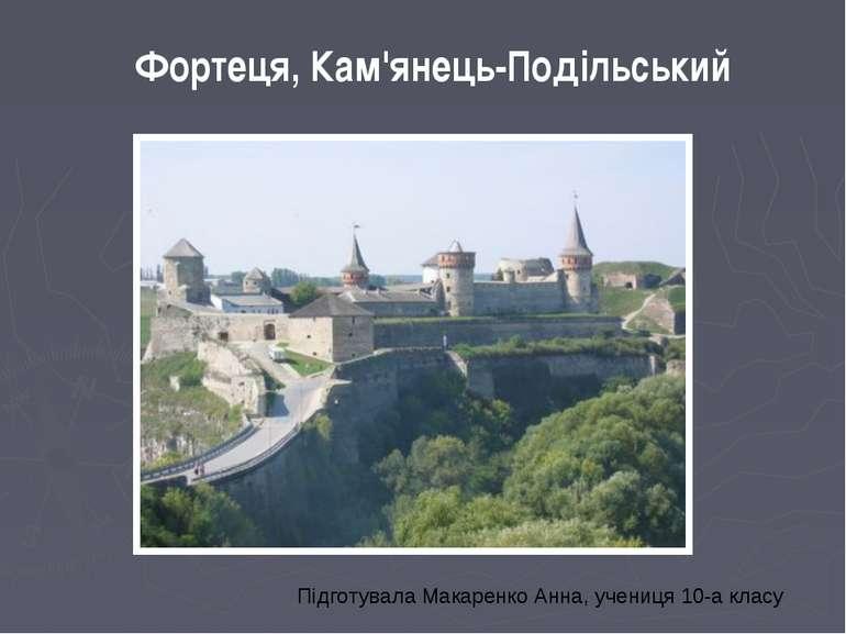 Фортеця, Кам'янець-Подільський Підготувала Макаренко Анна, учениця 10-а класу
