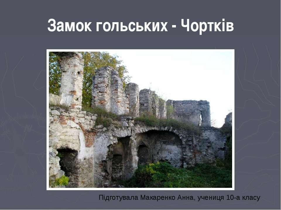 Замок гольських - Чортків Підготувала Макаренко Анна, учениця 10-а класу