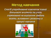 Метод навчання Спосіб упорядкованої взаємопов`язаної діяльності вчителів та у...