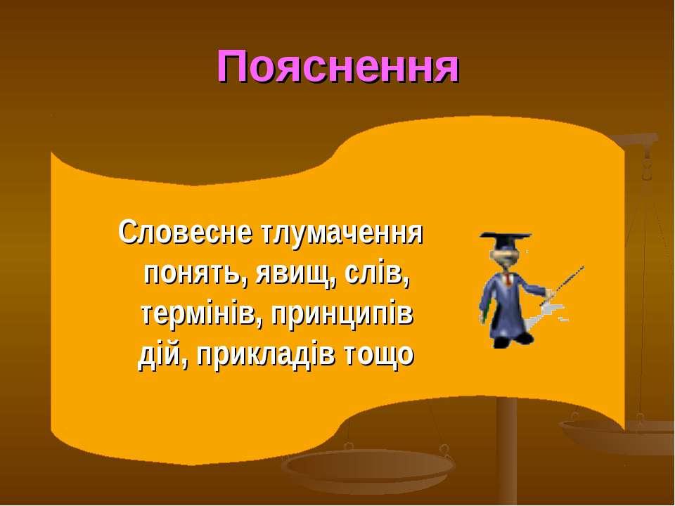 Пояснення Словесне тлумачення понять, явищ, слів, термінів, принципів дій, пр...