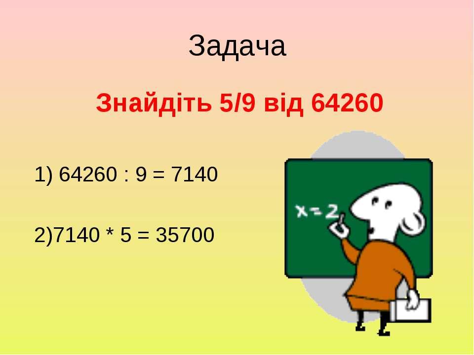 Задача Знайдіть 5/9 від 64260 1) 64260 : 9 = 7140 2)7140 * 5 = 35700