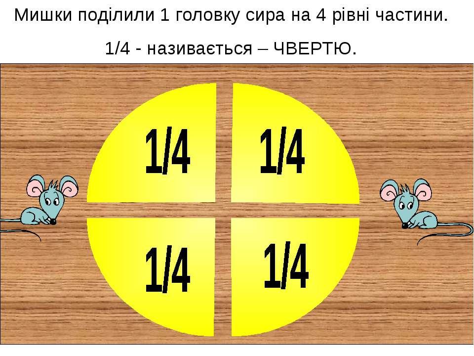 Мишки поділили 1 головку сира на 4 рівні частини. 1/4 - називається – ЧВЕРТЮ.