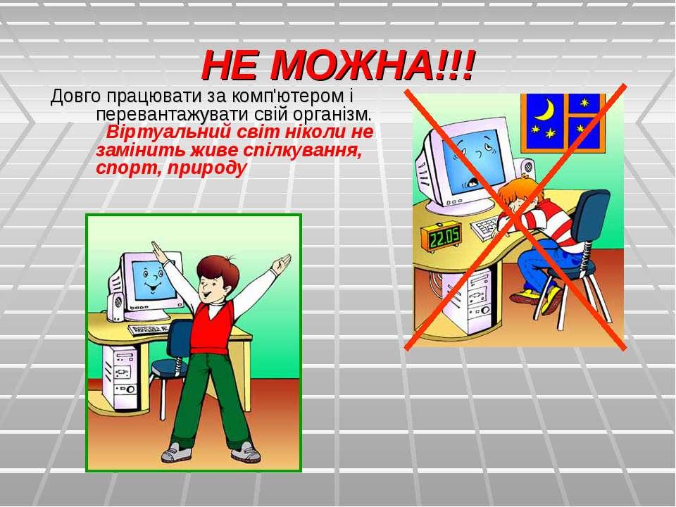НЕ МОЖНА!!! Довго працювати за комп'ютером і перевантажувати свій організм. ...
