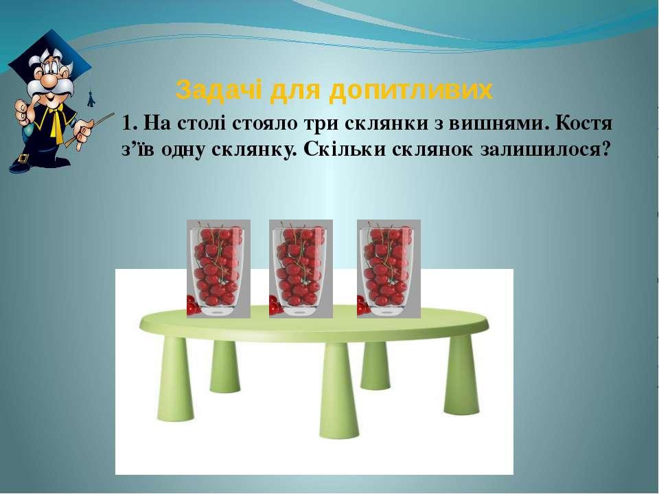 Задачі для допитливих 1. На столі стояло три склянки з вишнями. Костя з'їв од...
