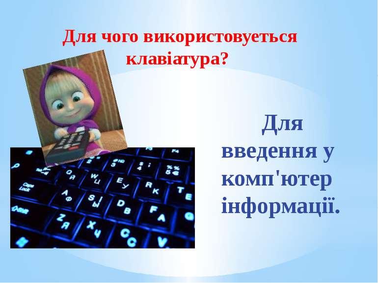 Для чого використовуеться клавіатура? Для введення у комп'ютер інформації.