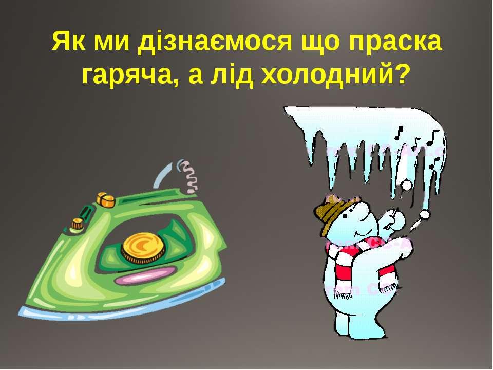 Як ми дізнаємося що праска гаряча, а лід холодний?