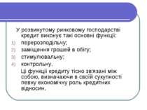 У розвинутому ринковому господарстві кредит виконує такі основні функції: пер...