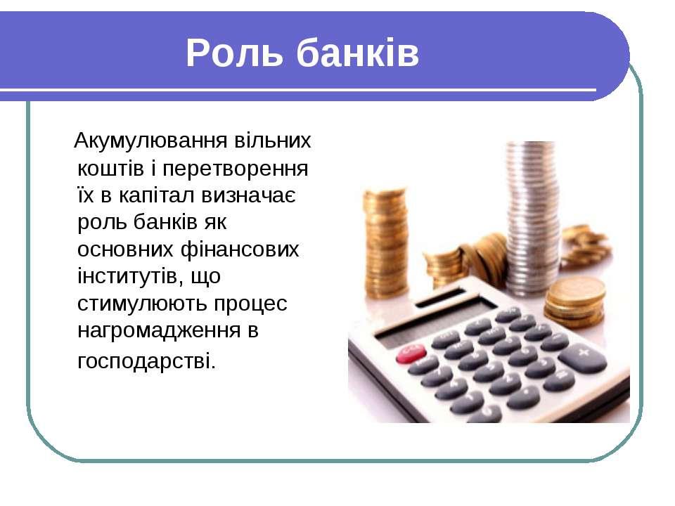 Роль банків Акумулювання вільних коштів і перетворення їх в капітал визначає ...