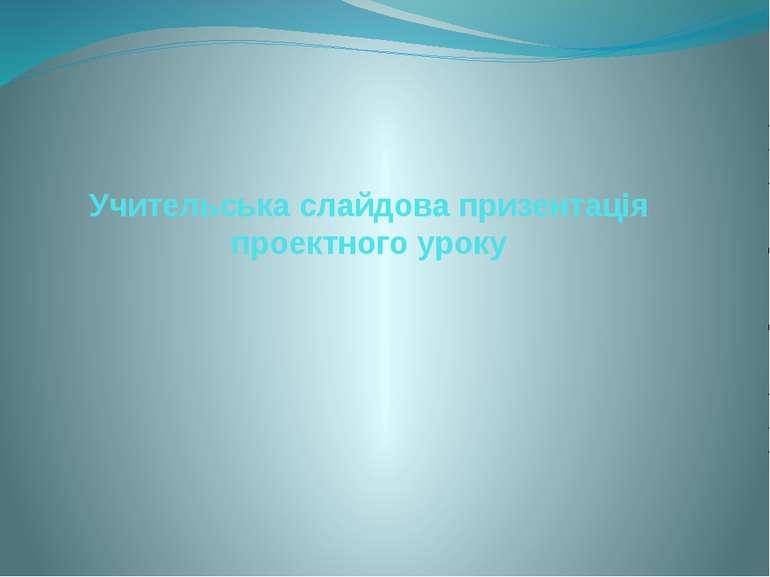 Учительська слайдова призентація проектного уроку