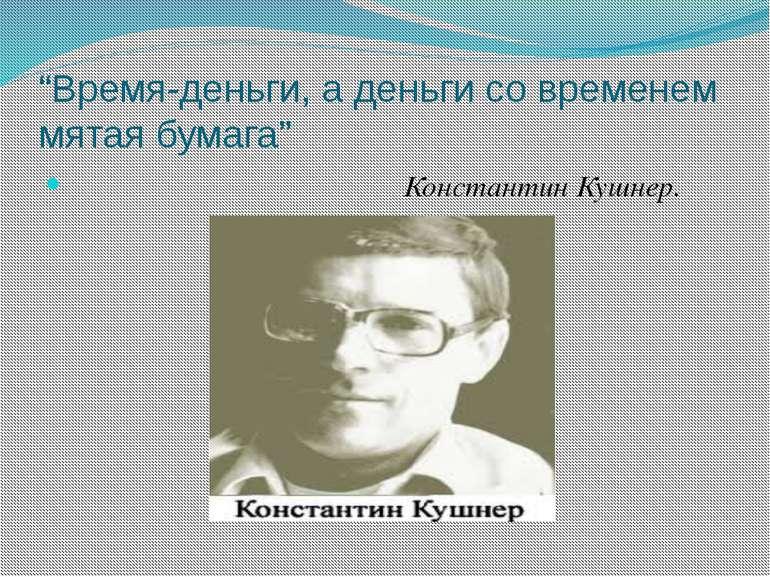 """""""Время-деньги, а деньги со временем мятая бумага"""" Константин Кушнер."""