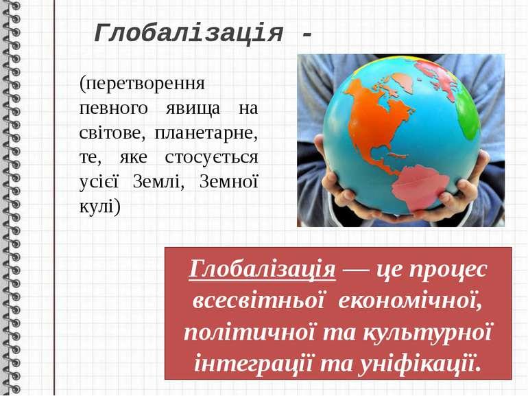 Глобалізація - (перетворення певного явища на світове, планетарне, те, яке ст...