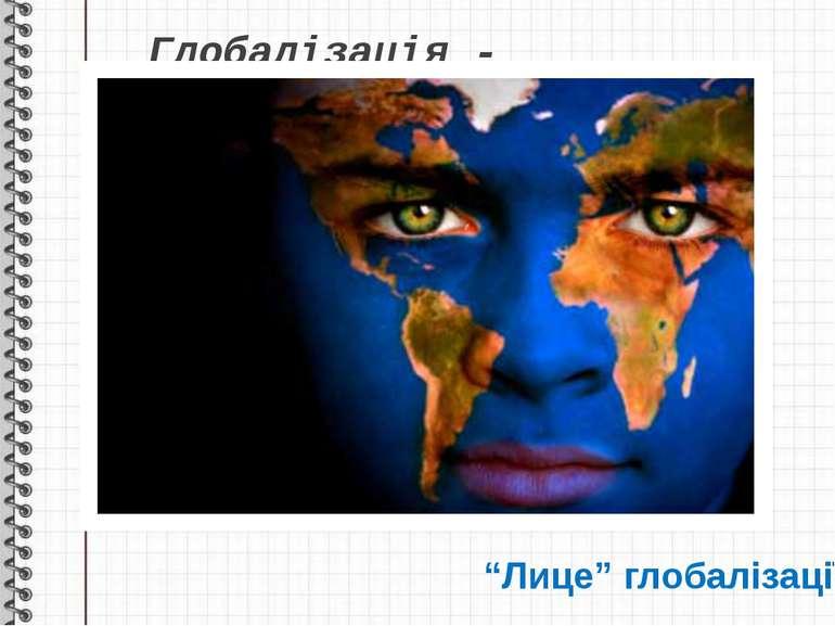 """Глобалізація - """"Лице"""" глобалізації"""