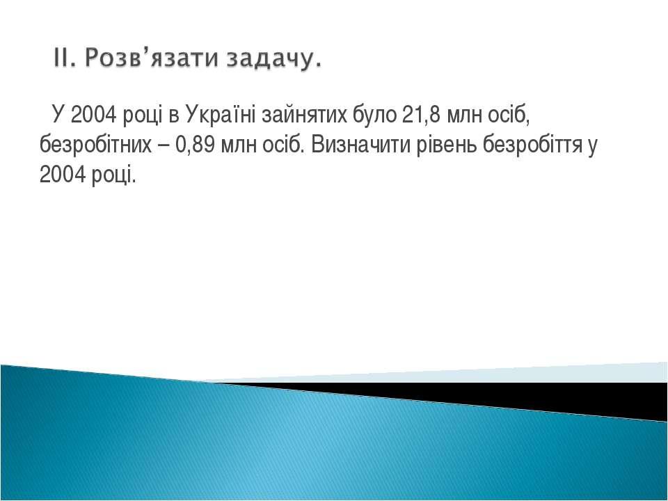 У 2004 році в Україні зайнятих було 21,8 млн осіб, безробітних – 0,89 млн осі...