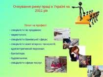 Очікування ринку праці в Україні на 2011 рік Попит на професії: спеціалісти з...