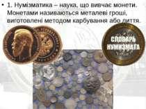 1. Нумізматика – наука, що вивчає монети. Монетами називаються металеві гроші...